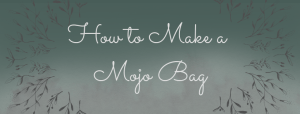 Mojo Bags – What They Are and How to Make Them