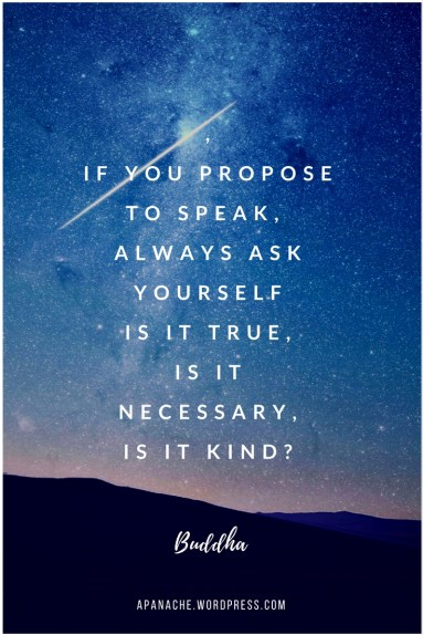 If you propose to speak, ask yourself, is it true, is it necessary, is it kind ~ Buddha quote