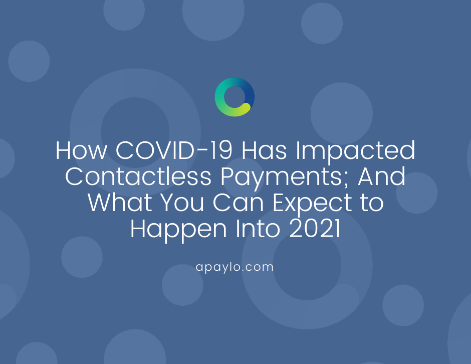 How COVID-19 Has Impacted Contactless Payments; And What You Can Expect to Happen Into 2021