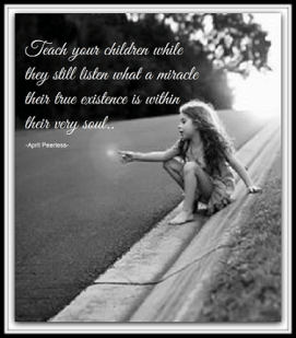 Teach your children while they still listen, when young, how special their human existence and life are, but, just as important if not more so, what a miracle their true existence is within their very soul.. If they go on a hard path while older they may not listen to you anymore but they will remember that which is within and with that,are likely to find themselves once again.. by April Peerless2014