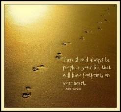 There should always be people in your life, that will leave footprints on your heart.. Peerless