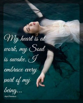 My heart is at work, my Soul is awake. I embrace every part of my being. April Peerless