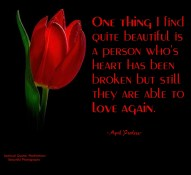 One thing I find quite beautiful is a person who's heart has been broken but still they are able to love. ~April Peerless