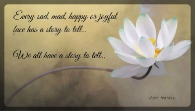 Every sad, mad, happy or joyful face has a story to tell.. We all have a story to tell.. ~A.Peerless