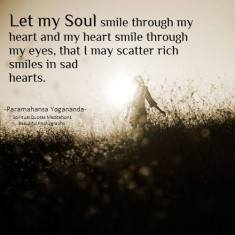 Let my Soul smile through my heart and my heart smile through my eyes, that I may scatter rich smiles in sad hearts. Paramahansa Yogananda