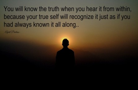 Don't push new wisdom away just because you weren't taught that's how it is. That would be a waste and damaging to your inner being. You will know the truth when you hear it from within, because your inner-being will recognize it as if you had always known it. Don't believe what others say is the truth without passing it by your Soul first. Find your own truth. Embrace and carry on. ~April Peerless