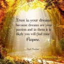 Trust in your dreams because dreams are your passion and in them it is likely you will find your purpose. A.Peerless