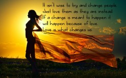 It isn't wise to try and change people. Just love them as they are instead. If a change is meant to happen it will happen because of love. Love is what changes us. ~April Peerless