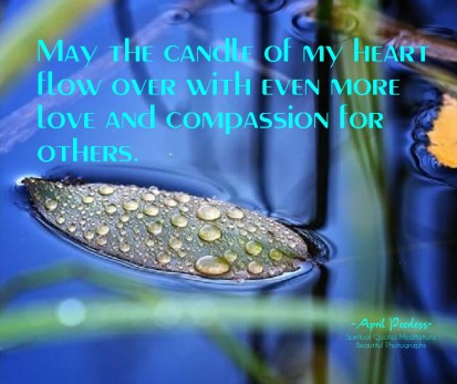 I trust my intuition to bring me where it will bring me. I know I am right where I need to be. I have come to the understanding that life is a gift. May the candle of my heart flow over, with even more love and compassion for others. ~April Peerless