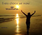Every choice we make matters, in a much larger way than we might imagine. ~April Peerless