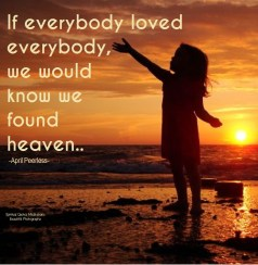 If everybody loved everybody we would know we found Heaven! April Peerless