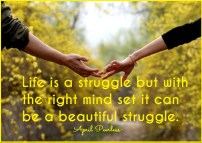 Life is a struggle but with the right mind set it can be a beautiful struggle April Peerless