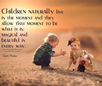 Children naturally live in the moment and they allow that moment to be what it is; ''magical and beautiful in every way.'' ~April Peerless