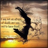 I am not as afraid of death as I am not to have lived. April Peerless