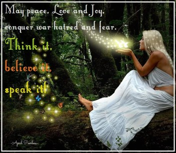 May peace, Love and Joy, conquer war hatred and fear. Think it, believe it, speak it!