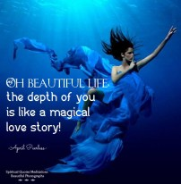 Into the deep of the mysterious I am as a child in wonder.always looking in awe for the answers that I know are there for me to find. Oh beautiful life, the depth of you is like a magical love story! April Peerless
