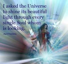 I asked the Universe to shine its beautiful light through every single soul whom is looking. April Peerless