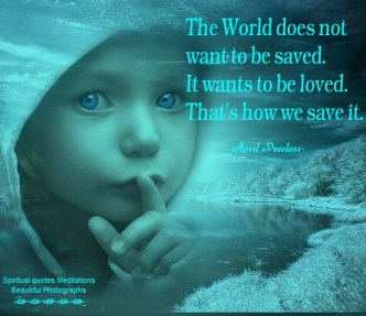 The World does not want to be saved.It wants to be loved. April Peerless