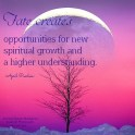 Fate creates opportunities for new spiritual growth and a higher understanding.. April Peerless