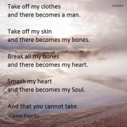 Take off my clothes and there becomes a man. Take off my skin and there becomes my bones. Break all my bones and there becomes my heart. Smash my heart and there becomes my Soul. And that you cannot take. Carew Papritz