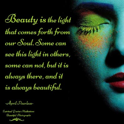 Beauty is the light that comes forth from our Soul. Some can see this light in others, some can not, but it is always there, and it is always beautiful. A.Peerless