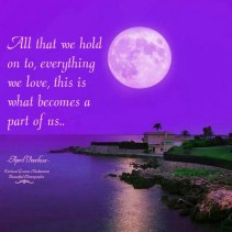 All that we hold on to, everything we love, this is what becomes a part of us.. April Peerless