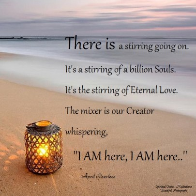 There is a stirring going on. It's a stirring of a billion Souls. It's the stirring of Eternal Love. The mixer is our Creator whispering, ''I AM here, I AM here..'' April Peerless