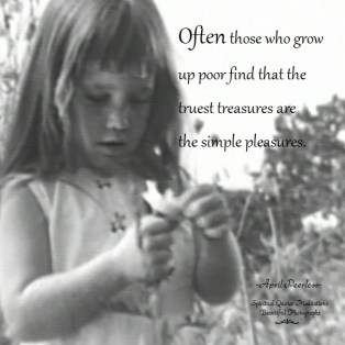 Often those who grow up poor find that the truest treasures are the simple pleasures. April Peerless