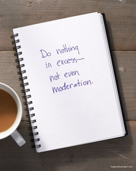 Do nothing in excess -- not even moderation.