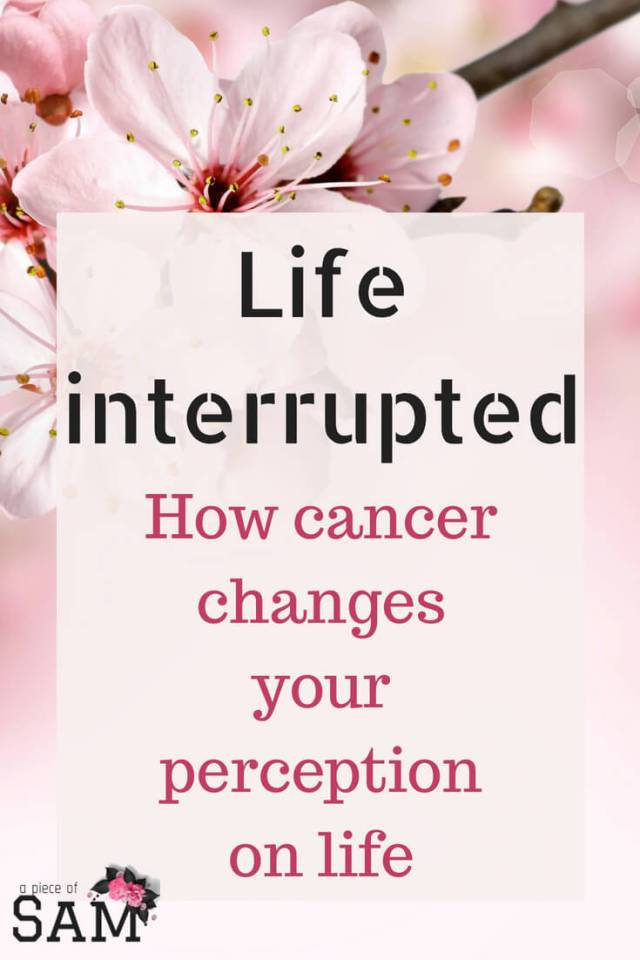 Life interrupted- How cancer changes your perception on life