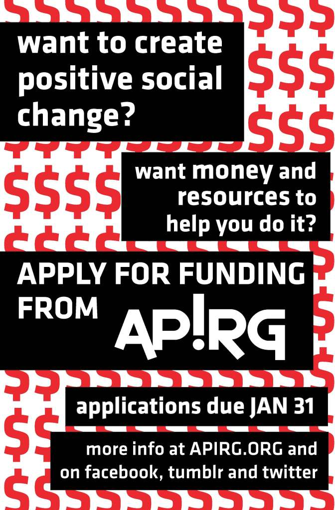 want to create positive social change? want money and resources to help you do it? Apply for funding from APIRG. Applications due January 31. more info at apirg.org and on facebook, tumblr and twitter
