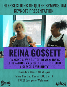 """Intersections of Queer Symposium Keynote Presentation: Reina Gossett """"Making A Way Out of No Way: Trans Liberation in a Moment of Heightened Violence & Visibility"""" Thursday March 10 at 7pm. Telus Centre, Room 150, OfA. Free! Everyone Welcome!"""