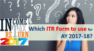 ITR 2017 - Which ITR Form to use for AY 2017-18?