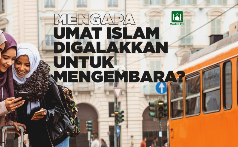 Mengapa Umat Islam Digalakkan untuk Mengembara?