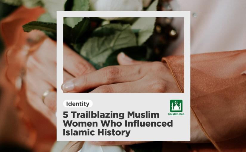 5 Trailblazing Muslim Women Who Influenced Islamic History