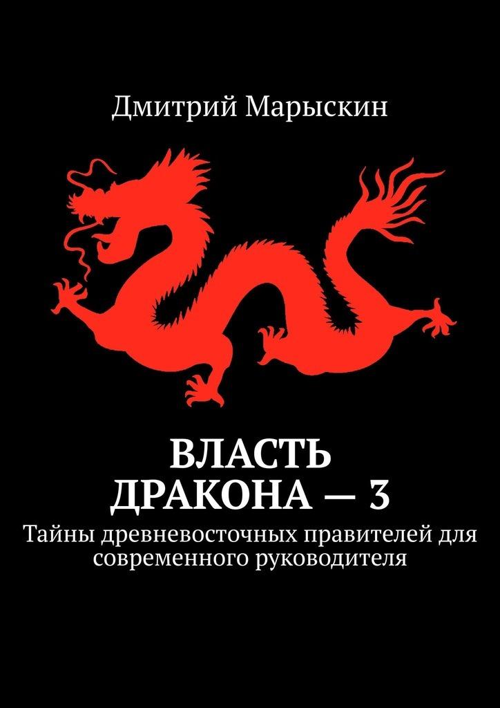 Книга Власть дракона–3. Тайны древневосточных правителей для современного руководителя, автор: Дмитрий Марыскин