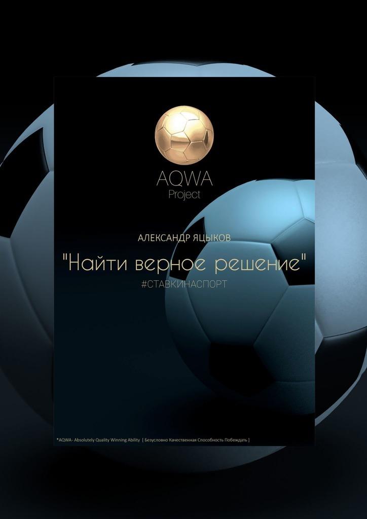 Книга AQWA Project– Найти верное решение, автор: Александр Яцыков