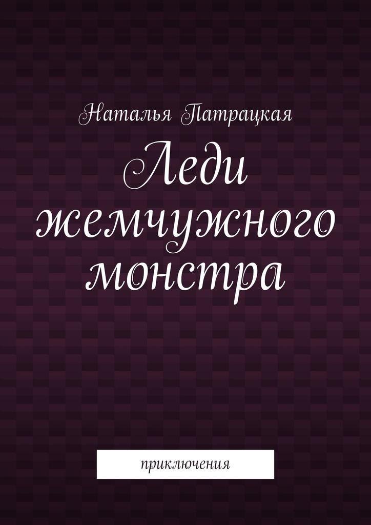 Книга Леди жемчужного монстра. Приключения, автор: Наталья Патрацкая