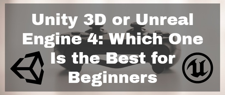 Unity 3D or Unreal Engine 4: Which One Is the Best for a Game