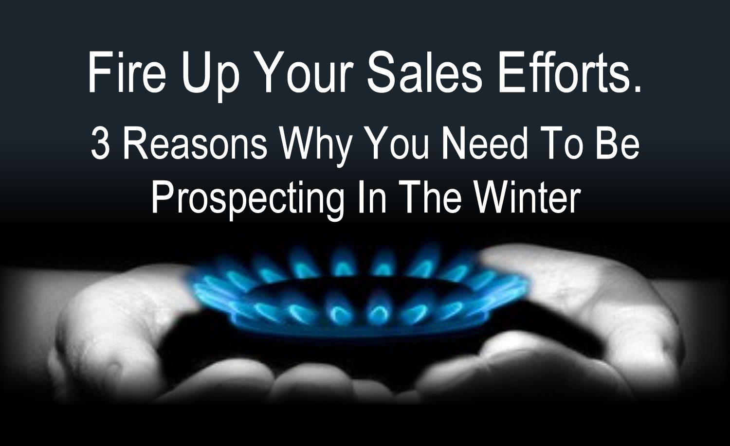 Fire Up Your Sales Efforts. 3 Reasons Why You Need To Be Prospecting In The Winter