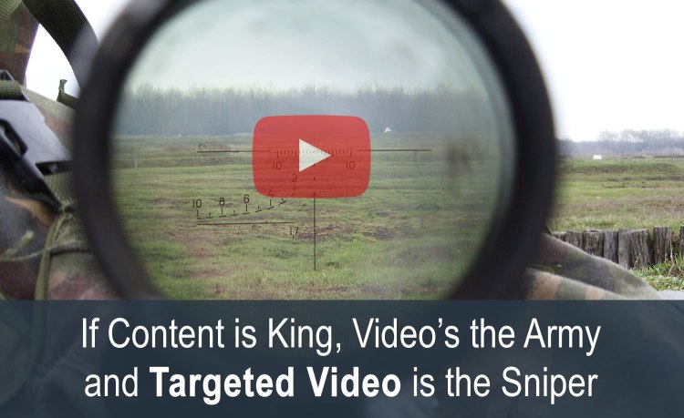 IF CONTENT IS KING, VIDEO'S THE ARMY & TARGETED VIDEO IS THE SNIPER