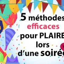 plaire 5 méthodes EFFICACES pour PLAIRE lors d'une soirée !