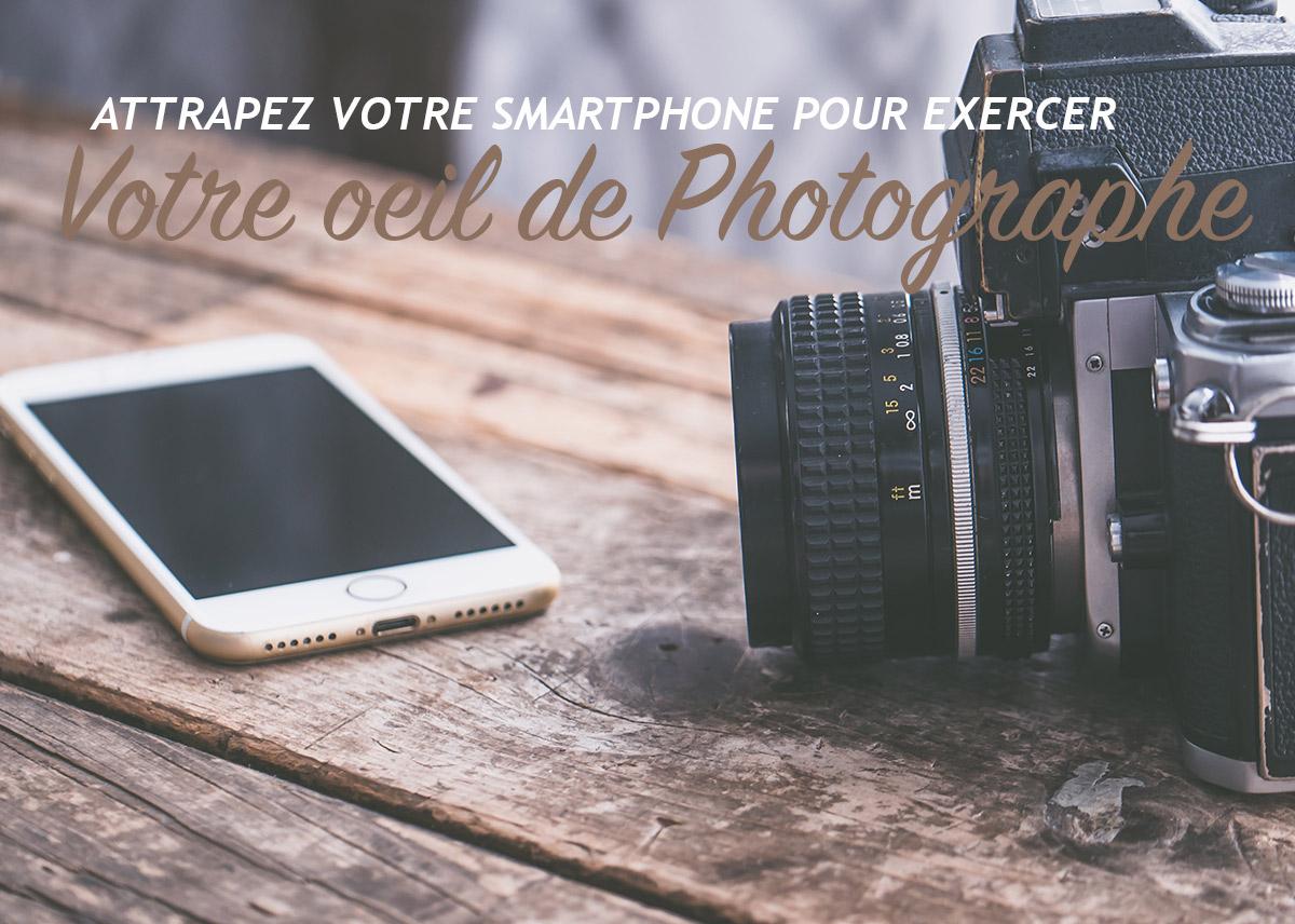 Attrapez votre smartphone pour exercer votre oeil de photographe !!!