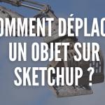 Comment déplacer un objet sur Sketchup