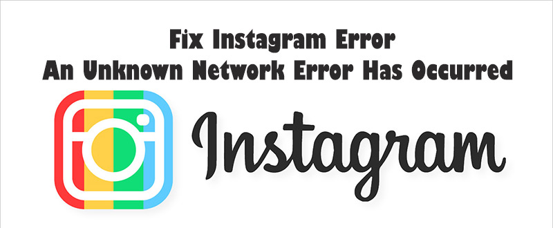 "Fix Instagram Error ""An Unknown Network Error Has Occurred"""
