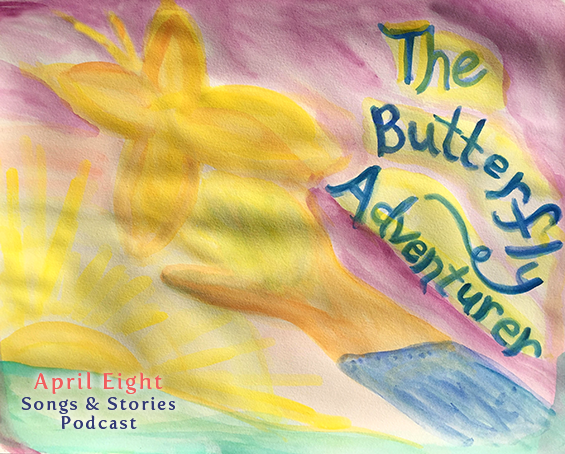 The Butterfly Adventurer, Story 5, The Butterfly Adventure Comes Home on the April Eight Songs & Stories Podcast at aprileight.com