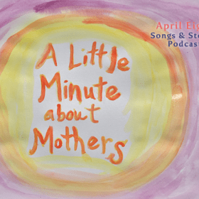 "SONG: A Little Minute about Mothers and The Song, ""Little Blue, for Lyla"" on the April Eight Songs & Stories Podcast at aprileight.com"