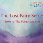 The Lost Fairy, Story 4, The Forgotten Star on the April Eight Songs & Stories Podcast at aprileight.com