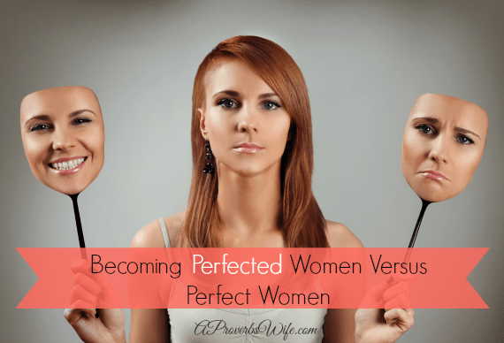 Becoming Perfected Women Versus Perfect Women