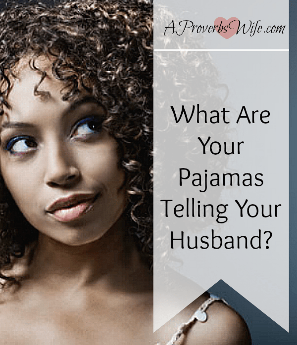 What Are Your Pajamas Telling Your Husband? AProverbsWife.com